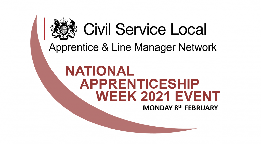 "The Civil Service Local Logo and the words ""Apprentice and Line Manager Network, National Apprenticeship Week 2021 Event Monday 8 February 2021"